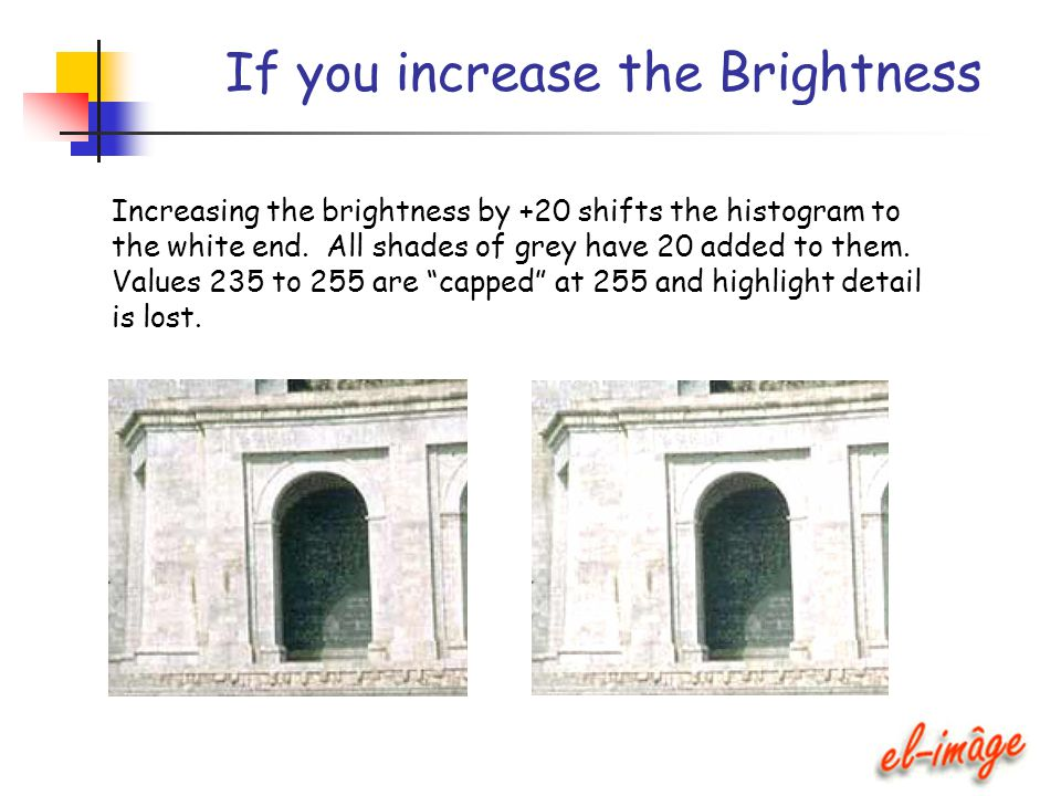 If you increase the Brightness Increasing the brightness by +20 shifts the histogram to the white end. All shades of grey have 20 added to them. Value