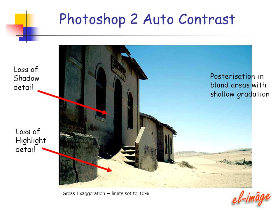 Photoshop 2 Auto Contrast Loss of Shadow detail Loss of Highlight detail Posterisation in bland areas with shallow gradation Gross Exaggeration – limi