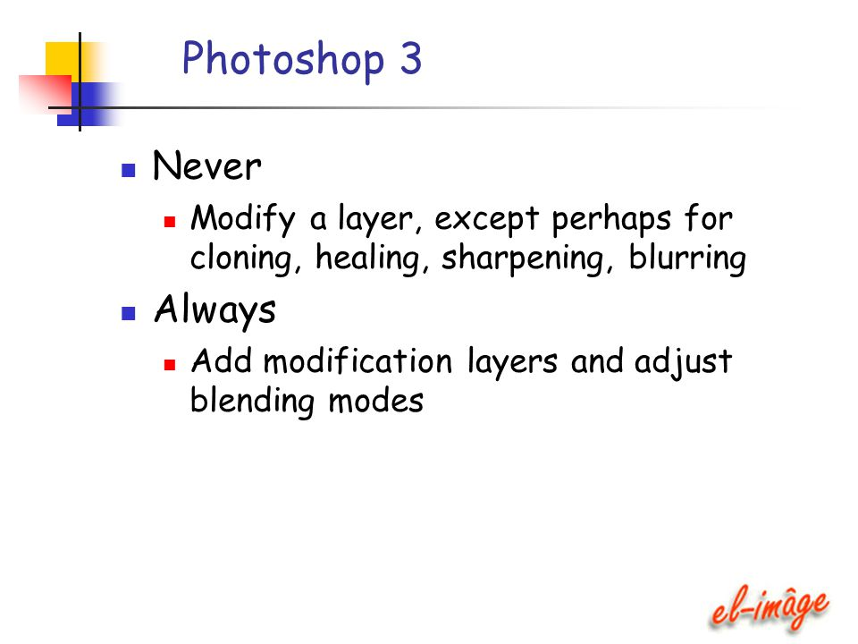 Photoshop 3 Never Modify a layer, except perhaps for cloning, healing, sharpening, blurring Always Add modification layers and adjust blending modes