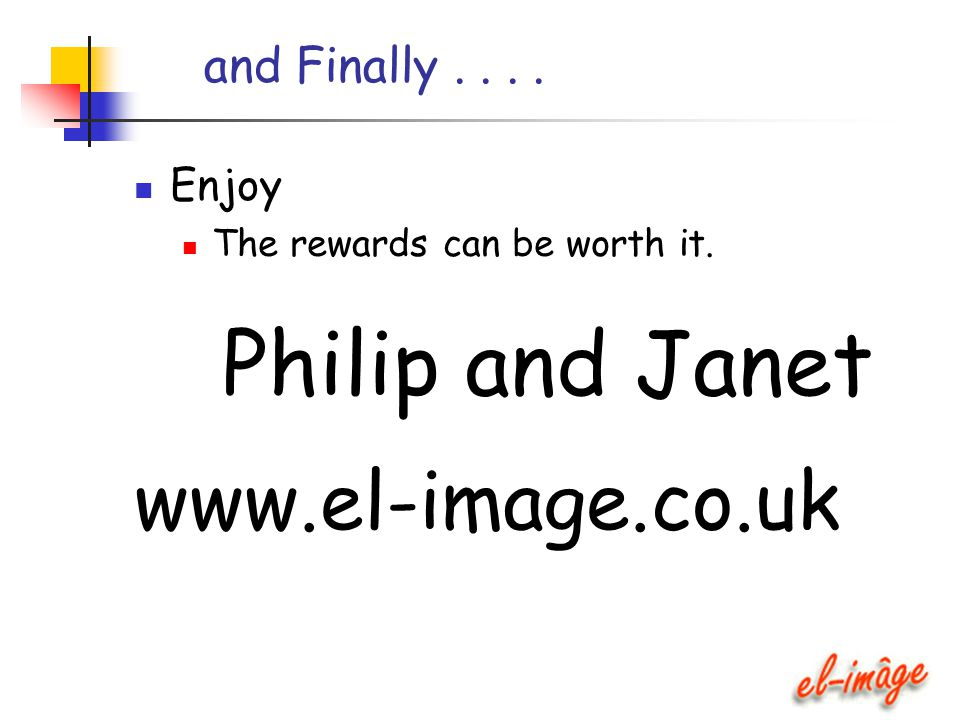 and Finally.... Enjoy The rewards can be worth it. Philip and Janet www.el-image.co.uk