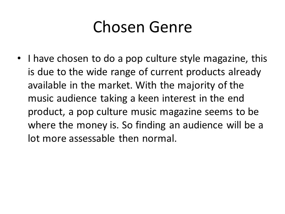 Chosen Genre I have chosen to do a pop culture style magazine, this is due to the wide range of current products already available in the market.