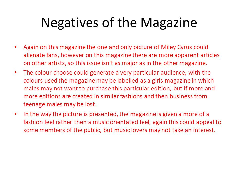 Negatives of the Magazine Again on this magazine the one and only picture of Miley Cyrus could alienate fans, however on this magazine there are more apparent articles on other artists, so this issue isn t as major as in the other magazine.