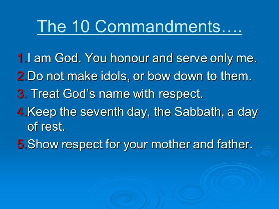 The 10 Commandments…. 1.I am God. You honour and serve only me.