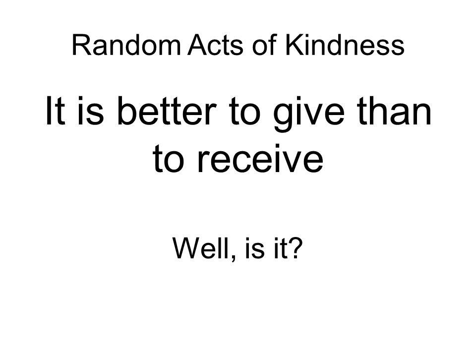 Random Acts of Kindness It is better to give than to receive Well, is it