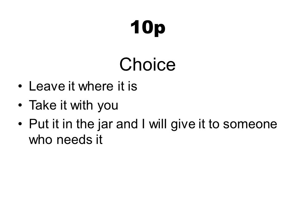 10p Choice Leave it where it is Take it with you Put it in the jar and I will give it to someone who needs it