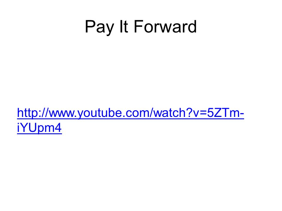 Pay It Forward http://www.youtube.com/watch v=5ZTm- iYUpm4