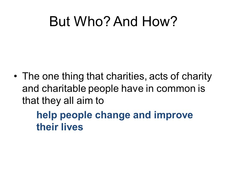 International charities – Oxfam UK charities – British Heart Foundation Local Charities – Brian House Charity Events – Comic Relief Charitable Acts – helping an elderly neighbour They all need either donations, contributions, support, your time…or all of them