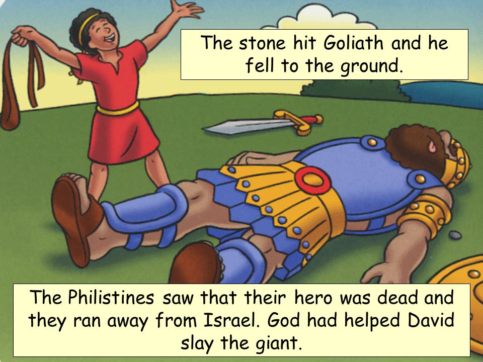 The stone hit Goliath and he fell to the ground.