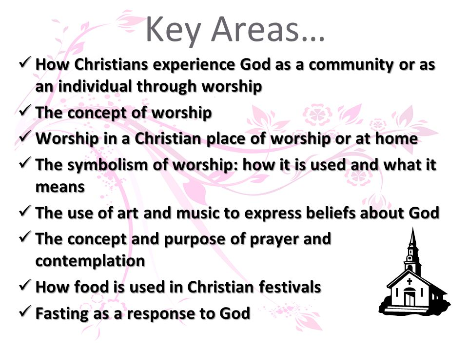 Key Areas… How Christians experience God as a community or as an individual through worship How Christians experience God as a community or as an individual through worship The concept of worship The concept of worship Worship in a Christian place of worship or at home Worship in a Christian place of worship or at home The symbolism of worship: how it is used and what it means The symbolism of worship: how it is used and what it means The use of art and music to express beliefs about God The use of art and music to express beliefs about God The concept and purpose of prayer and contemplation The concept and purpose of prayer and contemplation How food is used in Christian festivals How food is used in Christian festivals Fasting as a response to God Fasting as a response to God