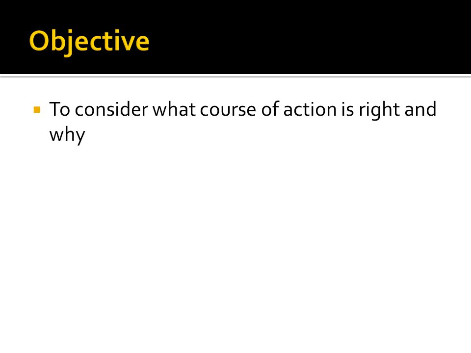  To consider what course of action is right and why