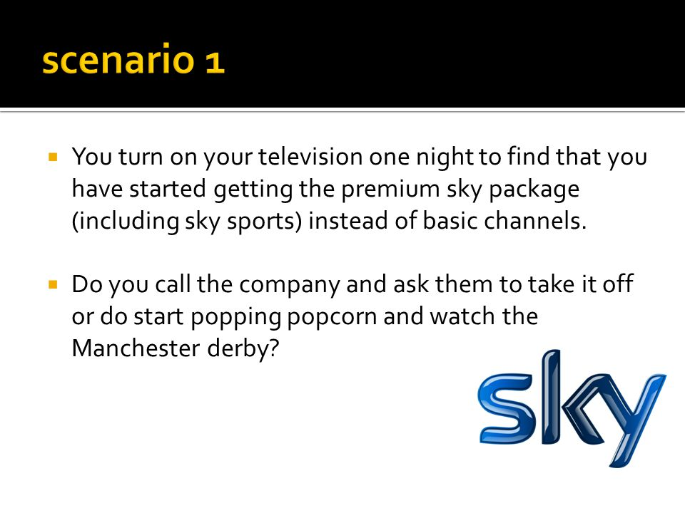  You turn on your television one night to find that you have started getting the premium sky package (including sky sports) instead of basic channels.