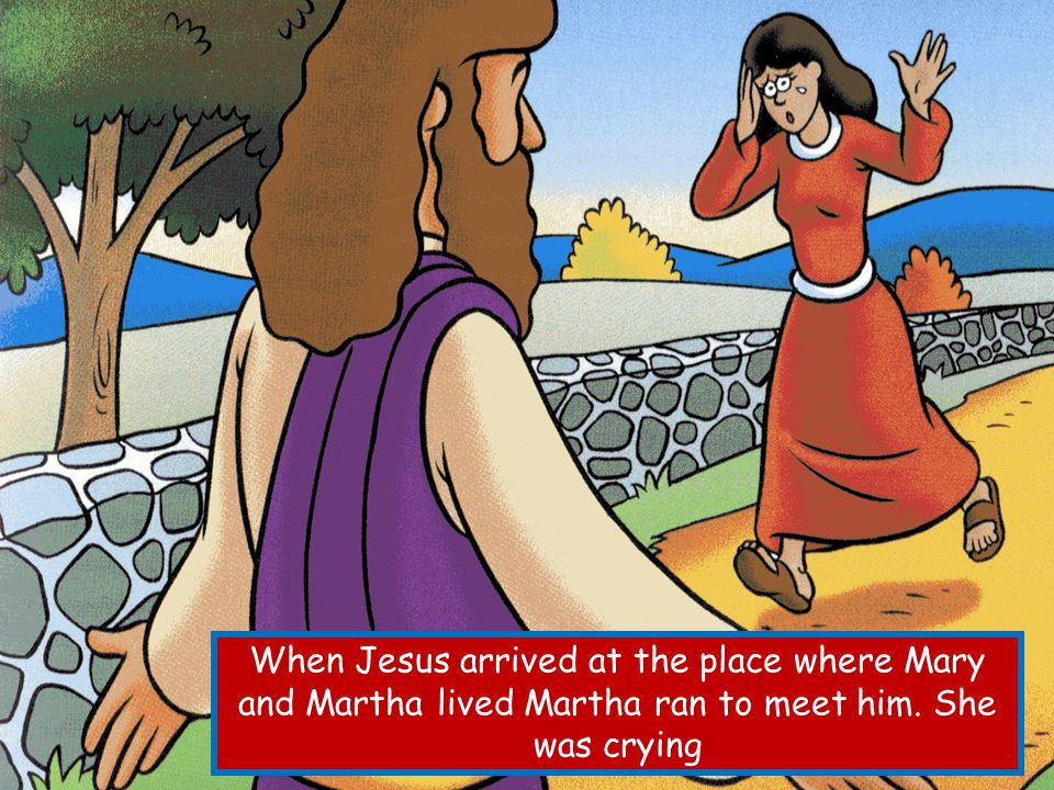 When Jesus arrived at the place where Mary and Martha lived Martha ran to meet him. She was crying