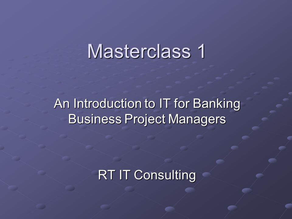 Masterclass 1 An Introduction to IT for Banking Business Project Managers RT IT Consulting