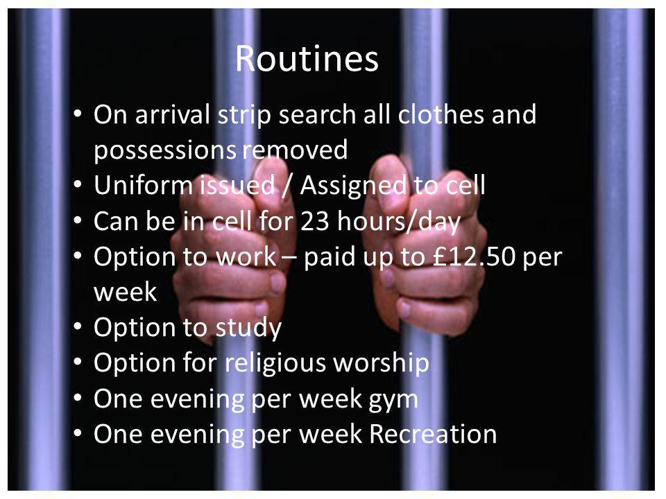Routines On arrival strip search all clothes and possessions removed Uniform issued / Assigned to cell Can be in cell for 23 hours/day Option to work – paid up to £12.50 per week Option to study Option for religious worship One evening per week gym One evening per week Recreation