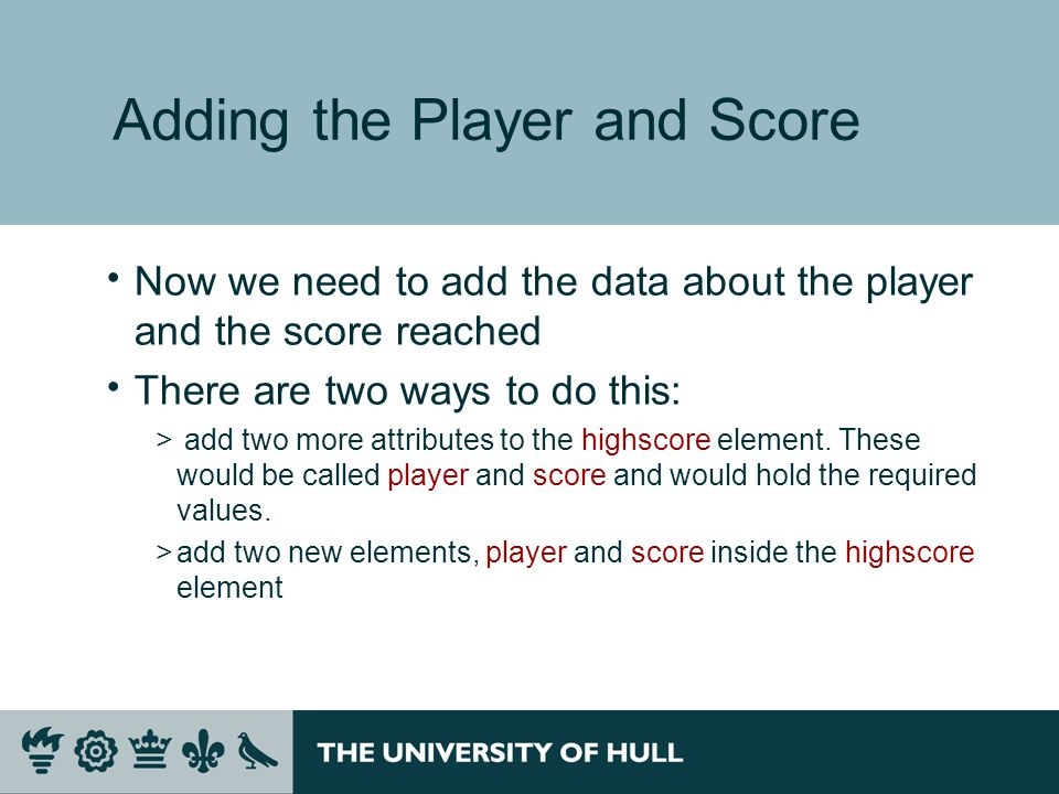 Adding the Player and Score  Now we need to add the data about the player and the score reached  There are two ways to do this: > add two more attributes to the highscore element.