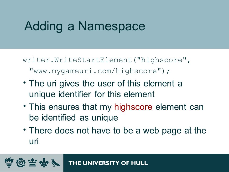 Adding a Namespace writer.WriteStartElement( highscore , www.mygameuri.com/highscore );  The uri gives the user of this element a unique identifier for this element  This ensures that my highscore element can be identified as unique  There does not have to be a web page at the uri