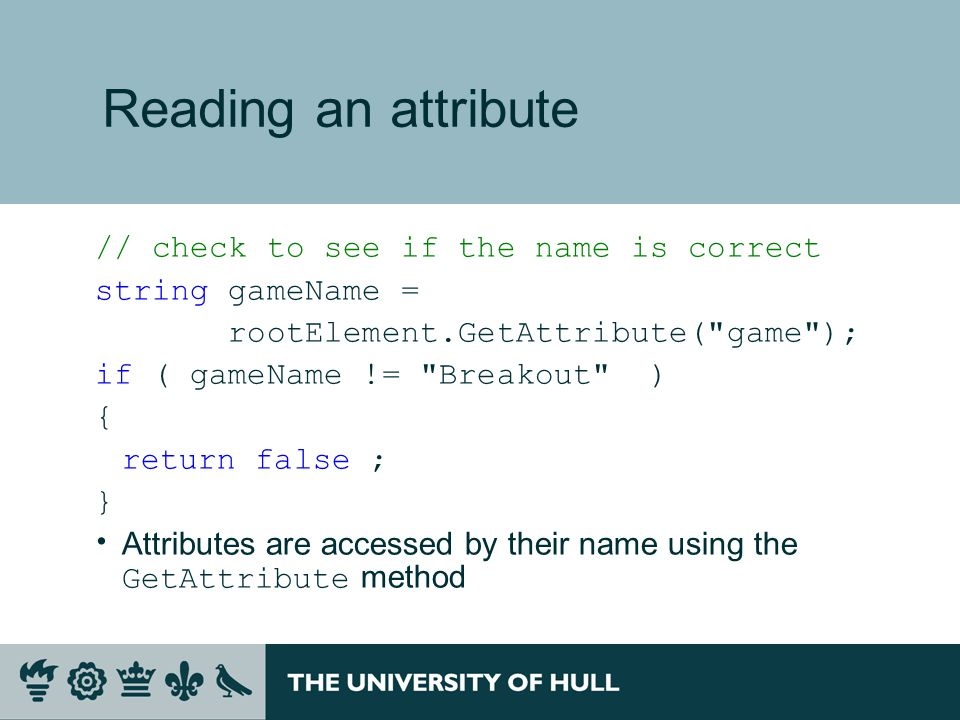 Reading an attribute // check to see if the name is correct string gameName = rootElement.GetAttribute( game ); if ( gameName != Breakout ) { return false ; }  Attributes are accessed by their name using the GetAttribute method