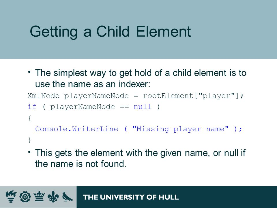 Getting a Child Element  The simplest way to get hold of a child element is to use the name as an indexer: XmlNode playerNameNode = rootElement[ player ]; if ( playerNameNode == null ) { Console.WriterLine ( Missing player name ); }  This gets the element with the given name, or null if the name is not found.