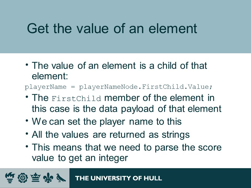 Get the value of an element  The value of an element is a child of that element: playerName = playerNameNode.FirstChild.Value;  The FirstChild member of the element in this case is the data payload of that element  We can set the player name to this  All the values are returned as strings  This means that we need to parse the score value to get an integer