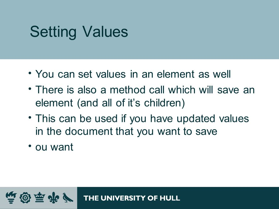 Setting Values  You can set values in an element as well  There is also a method call which will save an element (and all of it's children)  This can be used if you have updated values in the document that you want to save  ou want