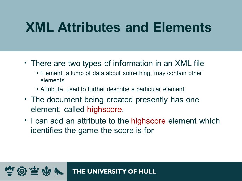 XML Attributes and Elements  There are two types of information in an XML file >Element: a lump of data about something; may contain other elements >Attribute: used to further describe a particular element.