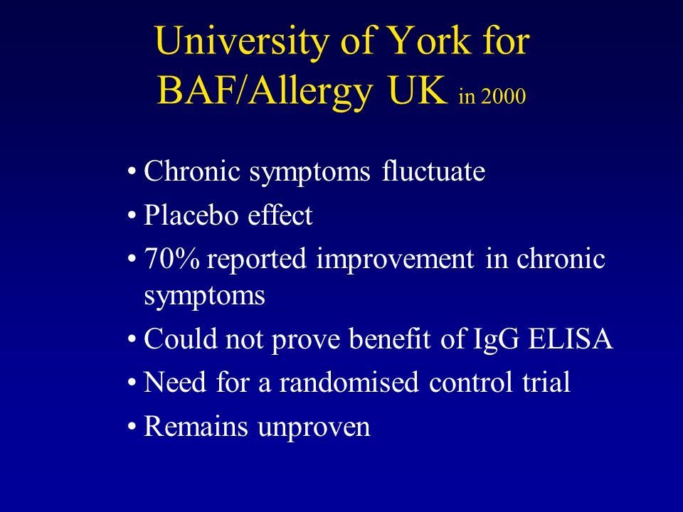 University of York for BAF/Allergy UK in 2000 Chronic symptoms fluctuate Placebo effect 70% reported improvement in chronic symptoms Could not prove benefit of IgG ELISA Need for a randomised control trial Remains unproven