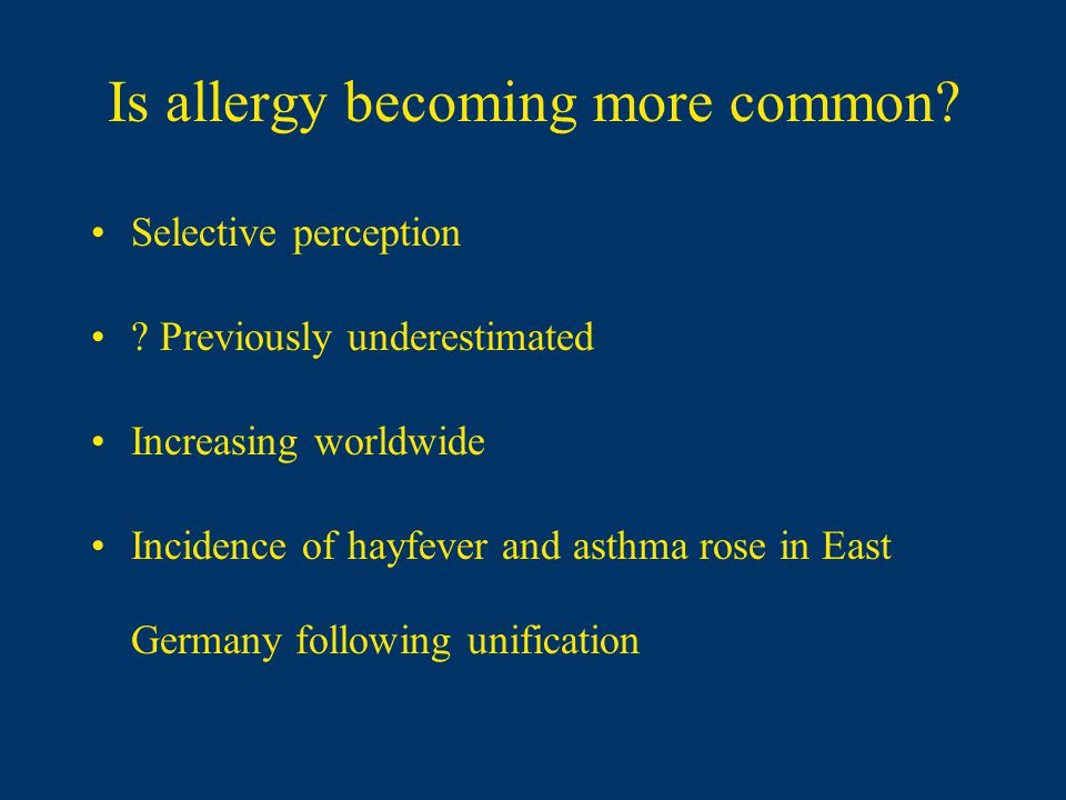 Is allergy becoming more common? Selective perception ? Previously underestimated Increasing worldwide Incidence of hayfever and asthma rose in East G