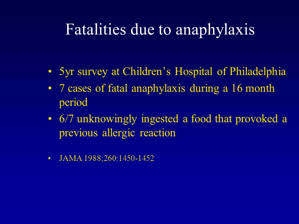 5yr survey at Children's Hospital of Philadelphia 7 cases of fatal anaphylaxis during a 16 month period 6/7 unknowingly ingested a food that provoked a previous allergic reaction JAMA 1988;260:1450-1452 Fatalities due to anaphylaxis