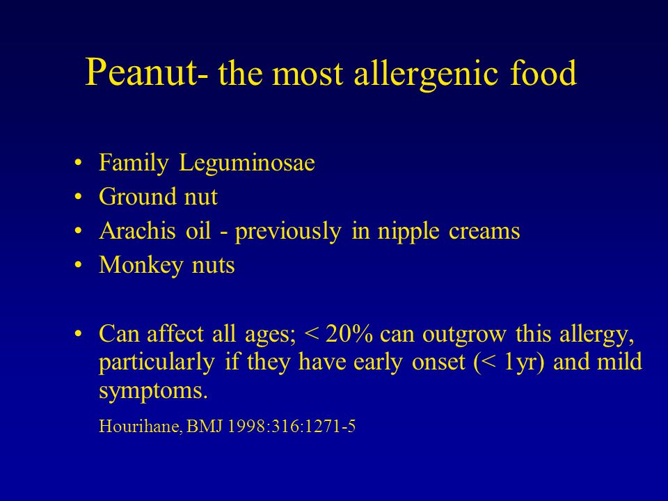 Peanut - the most allergenic food Family Leguminosae Ground nut Arachis oil - previously in nipple creams Monkey nuts Can affect all ages; < 20% can outgrow this allergy, particularly if they have early onset (< 1yr) and mild symptoms.