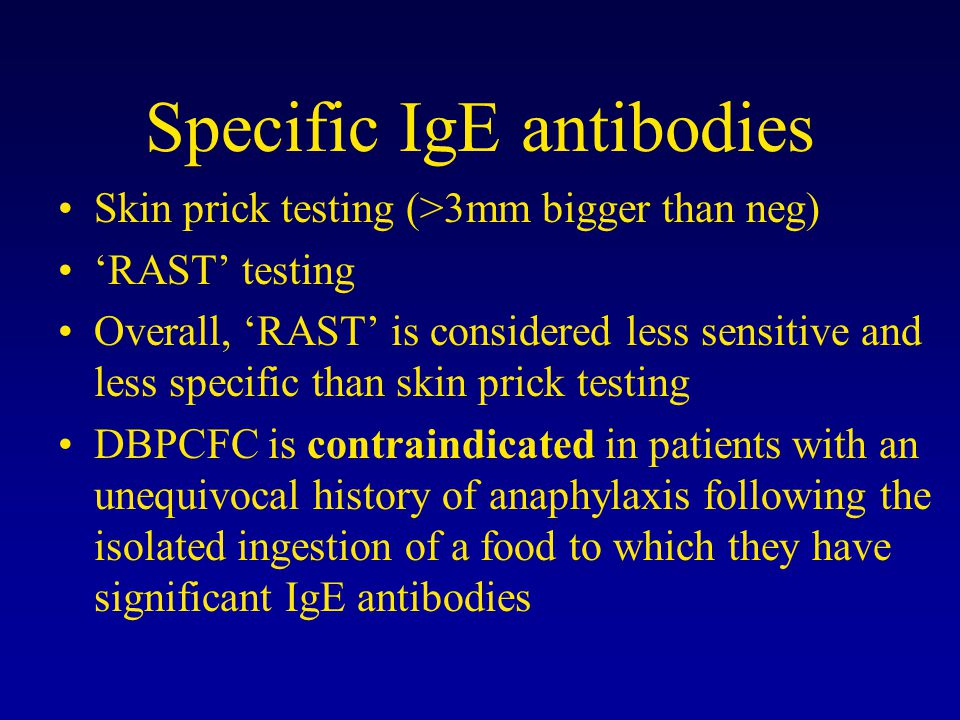 Specific IgE antibodies Skin prick testing (>3mm bigger than neg) 'RAST' testing Overall, 'RAST' is considered less sensitive and less specific than skin prick testing DBPCFC is contraindicated in patients with an unequivocal history of anaphylaxis following the isolated ingestion of a food to which they have significant IgE antibodies