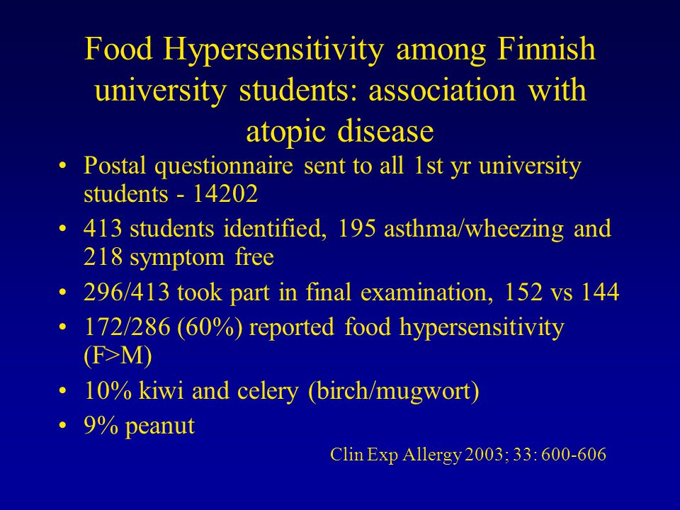 Food Hypersensitivity among Finnish university students: association with atopic disease Postal questionnaire sent to all 1st yr university students - 14202 413 students identified, 195 asthma/wheezing and 218 symptom free 296/413 took part in final examination, 152 vs 144 172/286 (60%) reported food hypersensitivity (F>M) 10% kiwi and celery (birch/mugwort) 9% peanut Clin Exp Allergy 2003; 33: 600-606 Clin Exp Allergy 2003;33:600-6