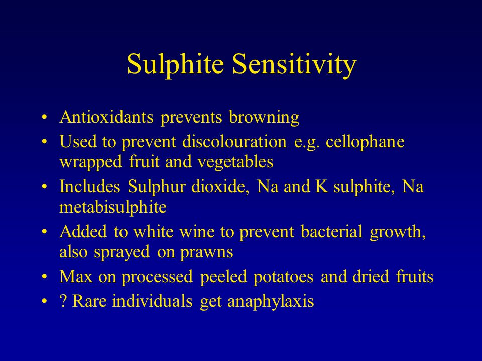 Sulphite Sensitivity Antioxidants prevents browning Used to prevent discolouration e.g. cellophane wrapped fruit and vegetables Includes Sulphur dioxi