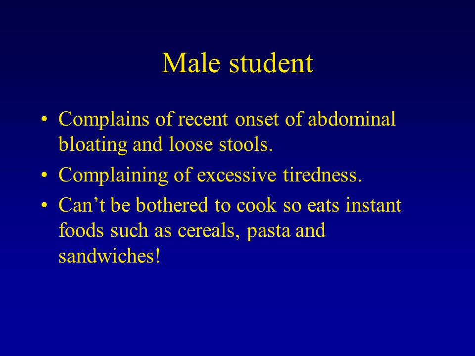 Male student Complains of recent onset of abdominal bloating and loose stools. Complaining of excessive tiredness. Can't be bothered to cook so eats i