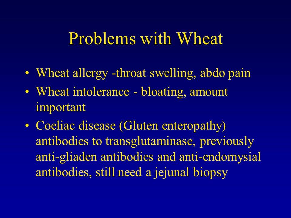 Problems with Wheat Wheat allergy -throat swelling, abdo pain Wheat intolerance - bloating, amount important Coeliac disease (Gluten enteropathy) antibodies to transglutaminase, previously anti-gliaden antibodies and anti-endomysial antibodies, still need a jejunal biopsy