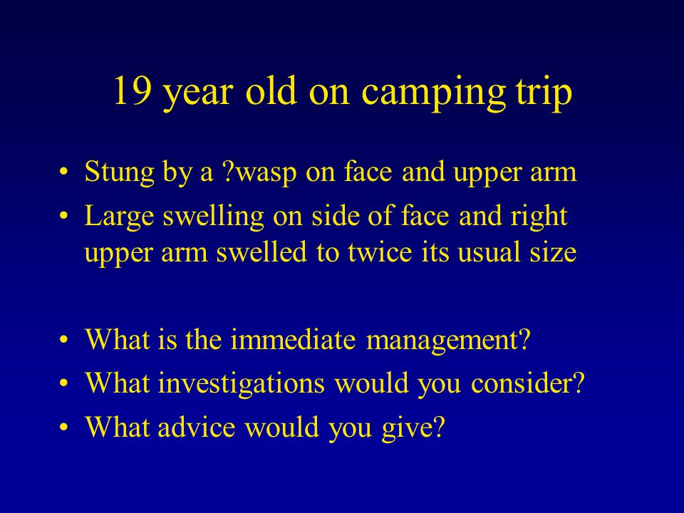 19 year old on camping trip Stung by a ?wasp on face and upper arm Large swelling on side of face and right upper arm swelled to twice its usual size