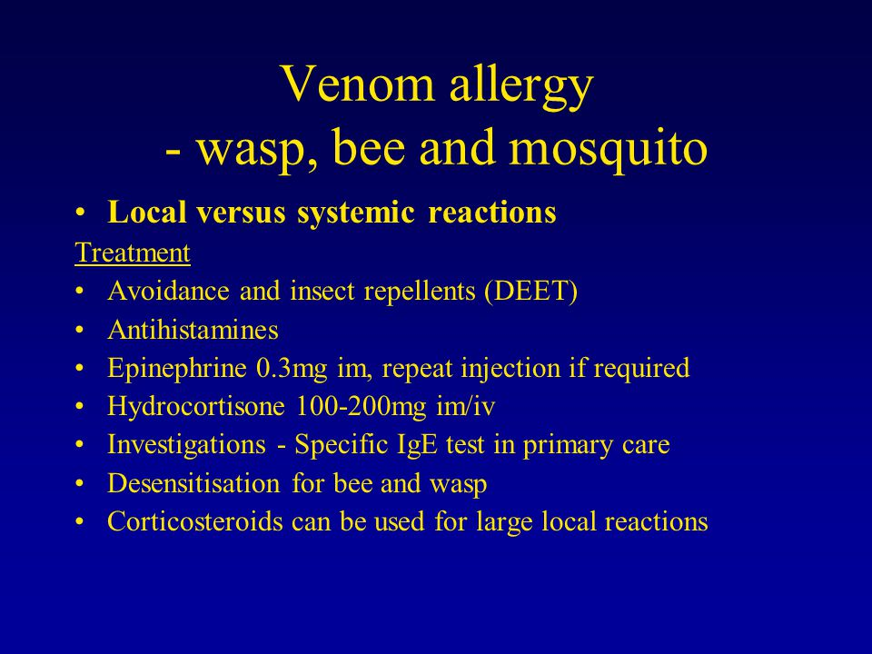 Venom allergy - wasp, bee and mosquito Local versus systemic reactions Treatment Avoidance and insect repellents (DEET) Antihistamines Epinephrine 0.3mg im, repeat injection if required Hydrocortisone 100-200mg im/iv Investigations - Specific IgE test in primary care Desensitisation for bee and wasp Corticosteroids can be used for large local reactions