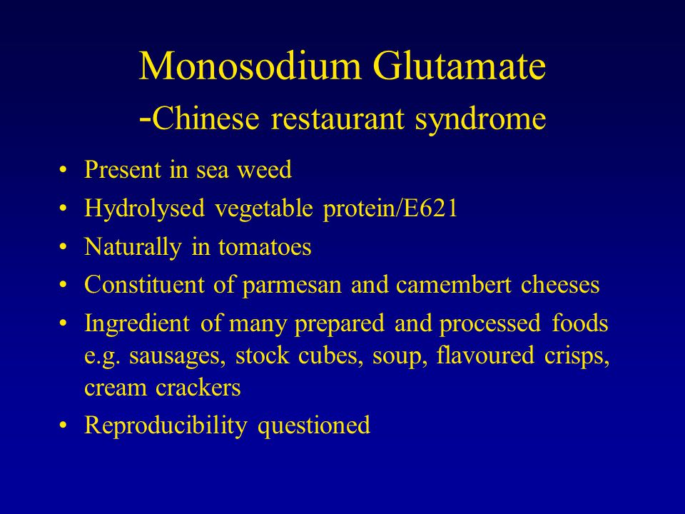 Monosodium Glutamate - Chinese restaurant syndrome Present in sea weed Hydrolysed vegetable protein/E621 Naturally in tomatoes Constituent of parmesan and camembert cheeses Ingredient of many prepared and processed foods e.g.