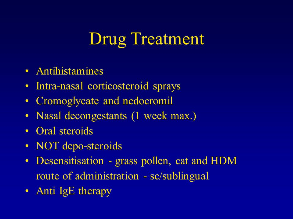 Drug Treatment Antihistamines Intra-nasal corticosteroid sprays Cromoglycate and nedocromil Nasal decongestants (1 week max.) Oral steroids NOT depo-steroids Desensitisation - grass pollen, cat and HDM route of administration - sc/sublingual Anti IgE therapy