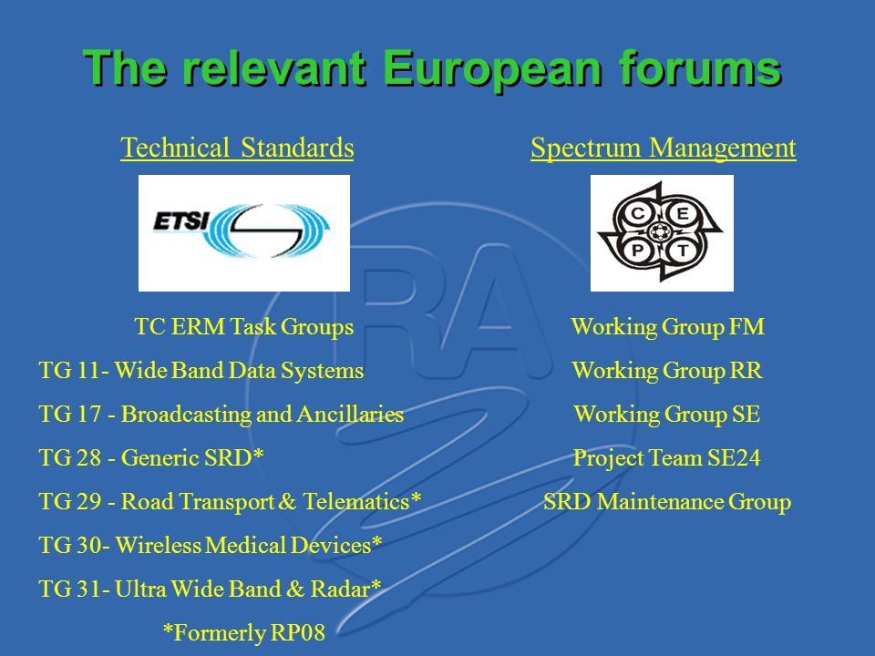 The relevant European forums TC ERM Task Groups TG 11- Wide Band Data Systems TG 17 - Broadcasting and Ancillaries TG 28 - Generic SRD* TG 29 - Road T
