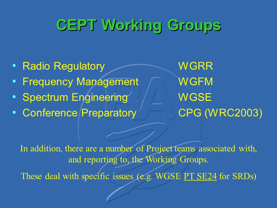 CEPT Working Groups Radio RegulatoryWGRR Frequency ManagementWGFM Spectrum EngineeringWGSE Conference PreparatoryCPG (WRC2003) In addition, there are