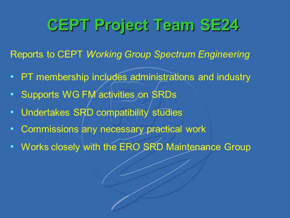 CEPT Project Team SE24 Reports to CEPT Working Group Spectrum Engineering PT membership includes administrations and industry Supports WG FM activitie