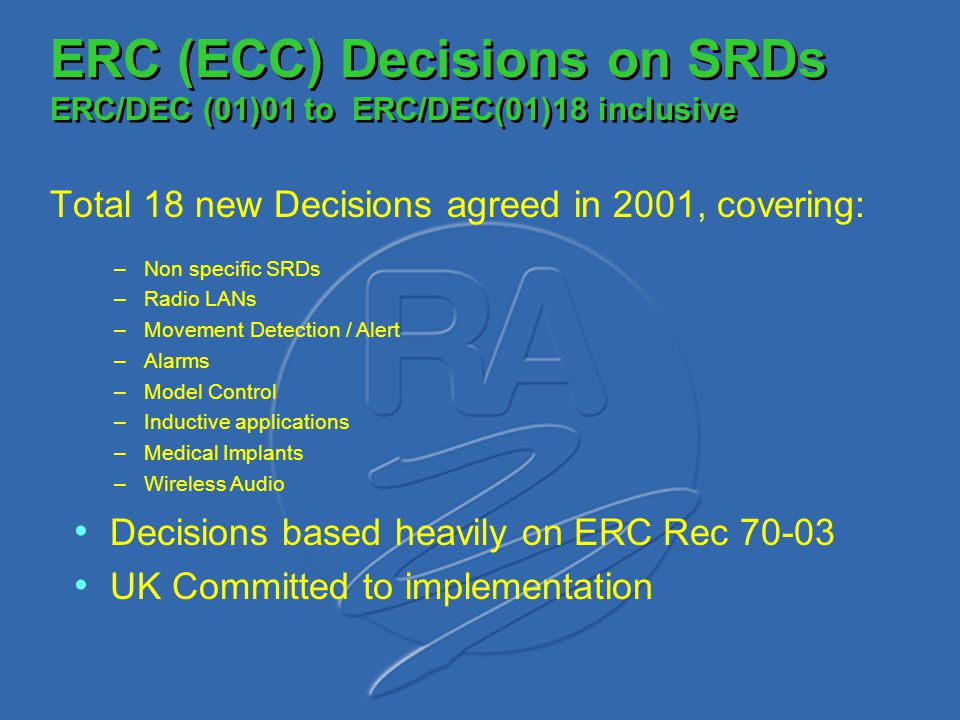ERC (ECC) Decisions on SRDs ERC/DEC (01)01 to ERC/DEC(01)18 inclusive Total 18 new Decisions agreed in 2001, covering: –Non specific SRDs –Radio LANs