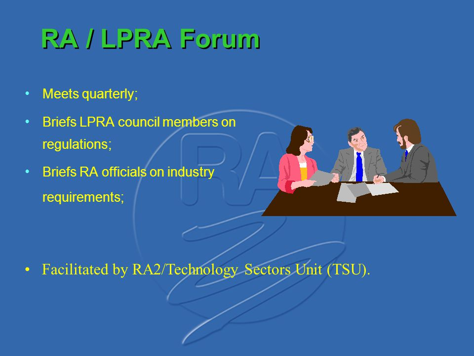 RA / LPRA Forum Meets quarterly; Briefs LPRA council members on regulations; Briefs RA officials on industry requirements; Facilitated by RA2/Technolo
