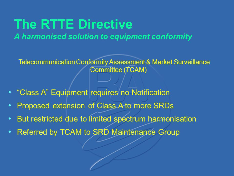 "The RTTE Directive A harmonised solution to equipment conformity Telecommunication Conformity Assessment & Market Surveillance Committee (TCAM) ""Class"