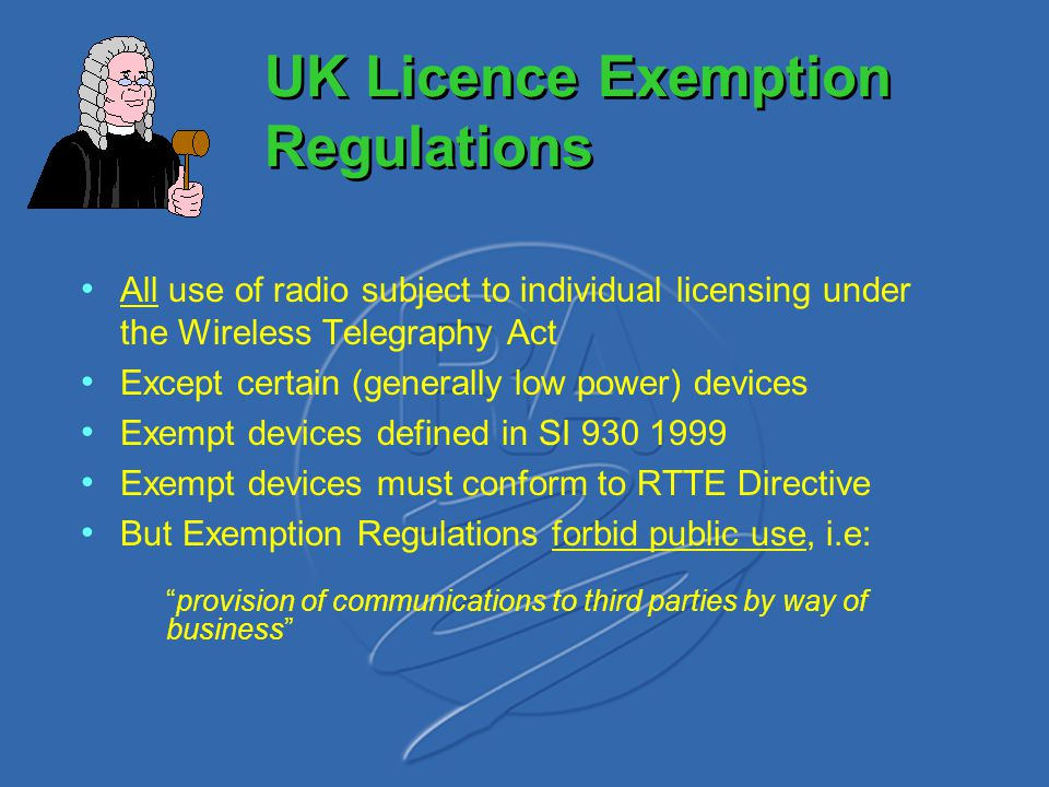 UK Licence Exemption Regulations All use of radio subject to individual licensing under the Wireless Telegraphy Act Except certain (generally low powe