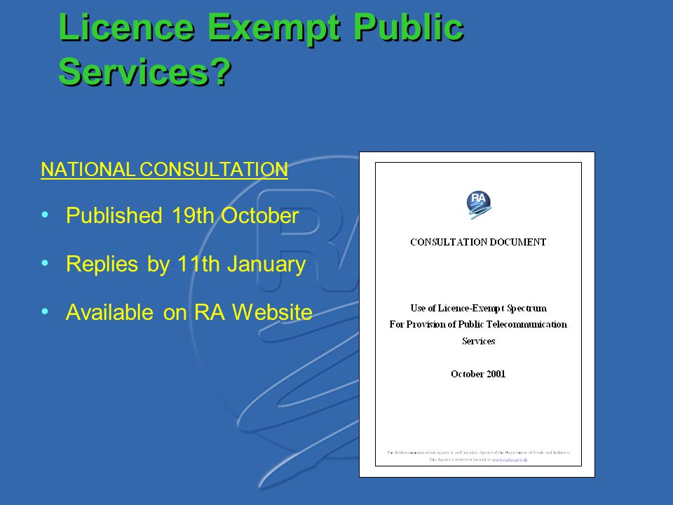 Licence Exempt Public Services? NATIONAL CONSULTATION Published 19th October Replies by 11th January Available on RA Website