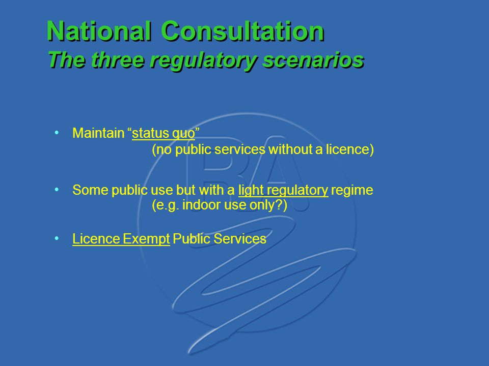 "National Consultation The three regulatory scenarios Maintain ""status quo"" (no public services without a licence) Some public use but with a light reg"