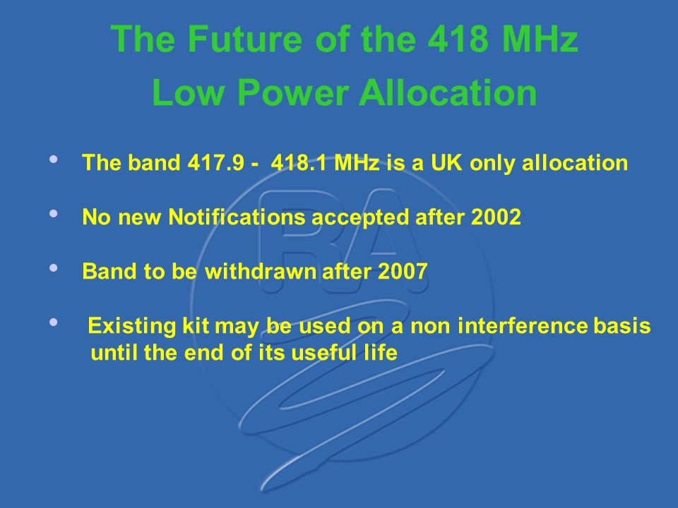 Conclusions Deregulated spectrum used on non interference non protected basis Use of 418 MHz will be withdrawn but recognised need to allow existing equipment to stay Improvement in receiver performance required - selectivity Recognise spectrum as hostile environment and getting worse