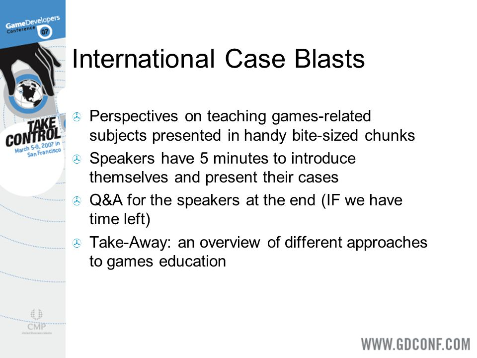 International Case Blasts  Perspectives on teaching games-related subjects presented in handy bite-sized chunks  Speakers have 5 minutes to introduce themselves and present their cases  Q&A for the speakers at the end (IF we have time left)  Take-Away: an overview of different approaches to games education
