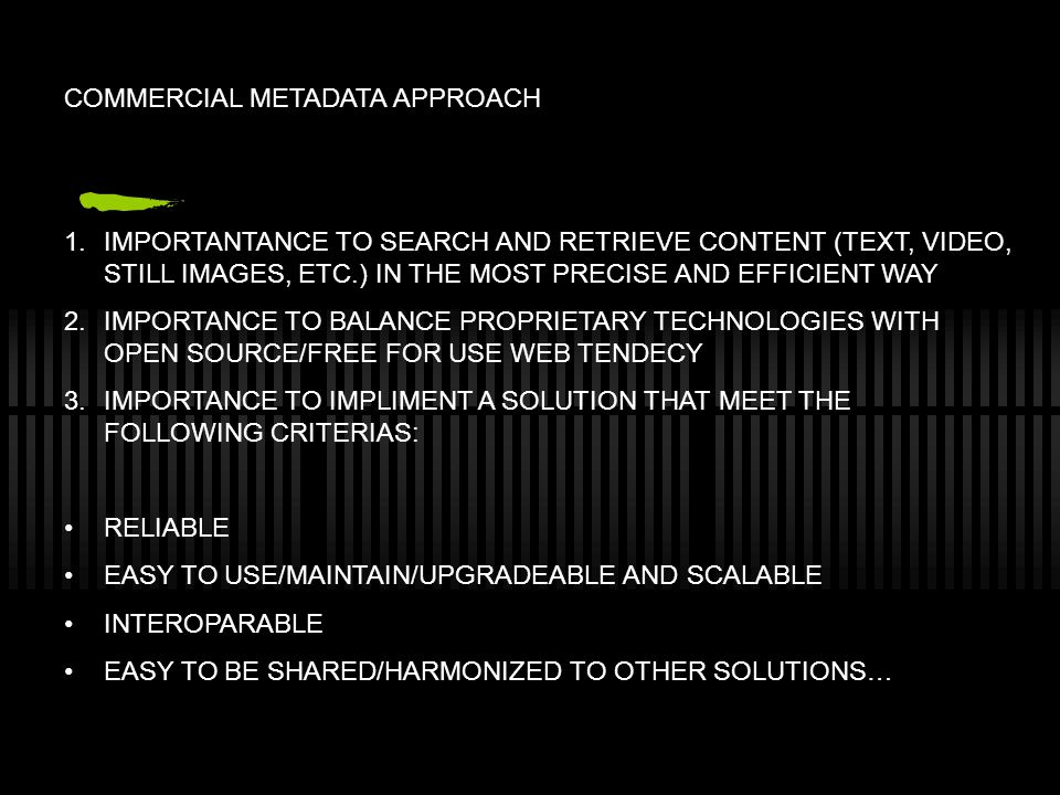 COMMERCIAL METADATA APPROACH 1.IMPORTANTANCE TO SEARCH AND RETRIEVE CONTENT (TEXT, VIDEO, STILL IMAGES, ETC.) IN THE MOST PRECISE AND EFFICIENT WAY 2.IMPORTANCE TO BALANCE PROPRIETARY TECHNOLOGIES WITH OPEN SOURCE/FREE FOR USE WEB TENDECY 3.IMPORTANCE TO IMPLIMENT A SOLUTION THAT MEET THE FOLLOWING CRITERIAS: RELIABLE EASY TO USE/MAINTAIN/UPGRADEABLE AND SCALABLE INTEROPARABLE EASY TO BE SHARED/HARMONIZED TO OTHER SOLUTIONS…